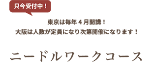 ニードルワークコース 【只今受付中】東京は毎年4月開講!大阪は人数が定員になり次第開催になります!